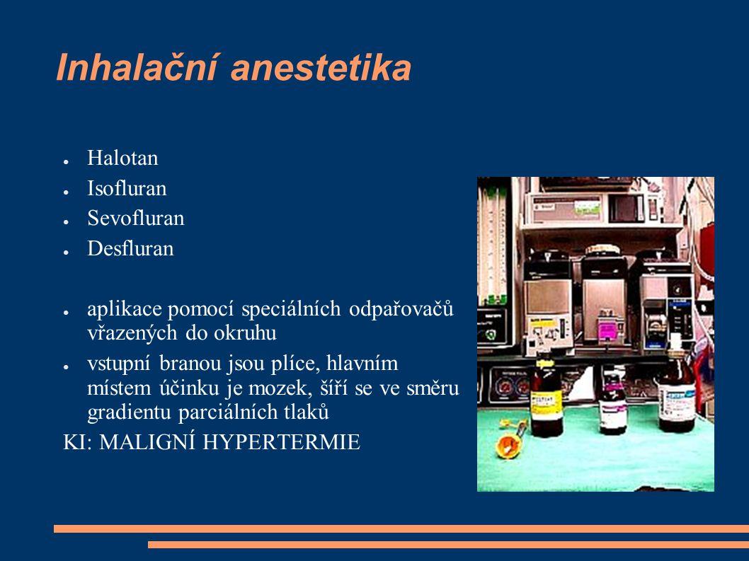 Inhalační anestetika ● Halotan ● Isofluran ● Sevofluran ● Desfluran ● aplikace pomocí speciálních odpařovačů vřazených do okruhu ● vstupní branou jsou plíce, hlavním místem účinku je mozek, šíří se ve směru gradientu parciálních tlaků KI: MALIGNÍ HYPERTERMIE
