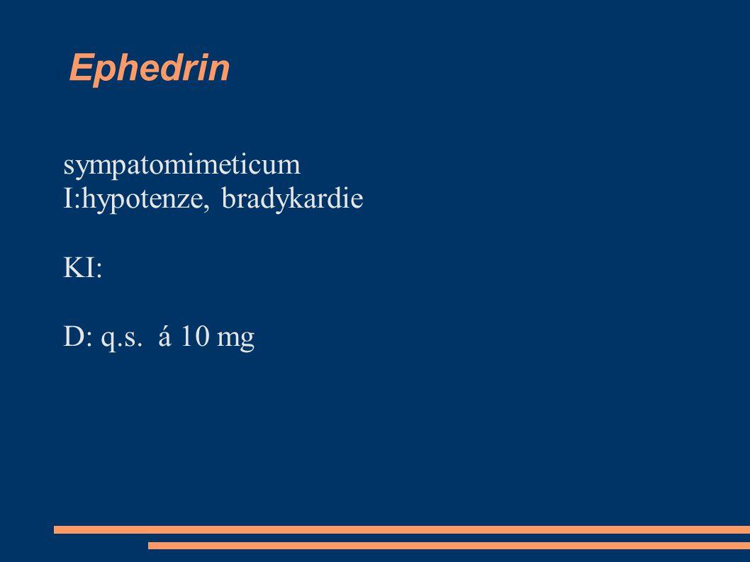 Ephedrin sympatomimeticum I:hypotenze, bradykardie KI: D: q.s. á 10 mg