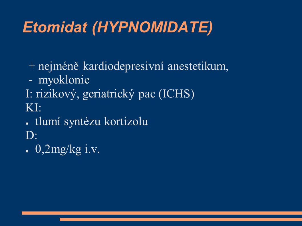Etomidat (HYPNOMIDATE) + nejméně kardiodepresivní anestetikum, - myoklonie I: rizikový, geriatrický pac (ICHS) KI: ● tlumí syntézu kortizolu D: ● 0,2mg/kg i.v.