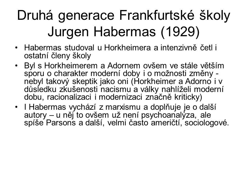 Druhá generace Frankfurtské školy Jurgen Habermas (1929) Habermas studoval u Horkheimera a intenzivně četl i ostatní členy školy Byl s Horkheimerem a Adornem ovšem ve stále větším sporu o charakter moderní doby i o možnosti změny - nebyl takový skeptik jako oni (Horkheimer a Adorno i v důsledku zkušenosti nacismu a války nahlíželi moderní dobu, racionalizaci i modernizaci značně kriticky) I Habermas vychází z marxismu a doplňuje je o další autory – u něj to ovšem už není psychoanalýza, ale spíše Parsons a další, velmi často američtí, sociologové.