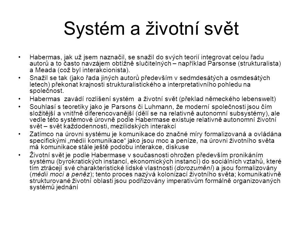 Systém a životní svět Habermas, jak už jsem naznačil, se snažil do svých teorií integrovat celou řadu autorů a to často navzájem obtížně slučitelných – například Parsonse (strukturalista) a Meada (což byl interakcionista).