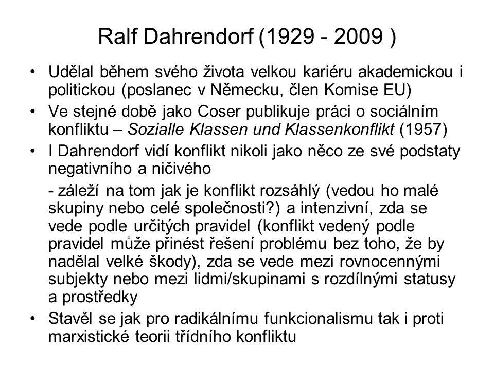 Ralf Dahrendorf (1929 - 2009 ) Udělal během svého života velkou kariéru akademickou i politickou (poslanec v Německu, člen Komise EU) Ve stejné době jako Coser publikuje práci o sociálním konfliktu – Sozialle Klassen und Klassenkonflikt (1957) I Dahrendorf vidí konflikt nikoli jako něco ze své podstaty negativního a ničivého - záleží na tom jak je konflikt rozsáhlý (vedou ho malé skupiny nebo celé společnosti?) a intenzivní, zda se vede podle určitých pravidel (konflikt vedený podle pravidel může přinést řešení problému bez toho, že by nadělal velké škody), zda se vede mezi rovnocennými subjekty nebo mezi lidmi/skupinami s rozdílnými statusy a prostředky Stavěl se jak pro radikálnímu funkcionalismu tak i proti marxistické teorii třídního konfliktu