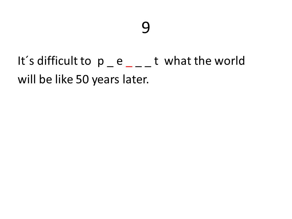 9 It´s difficult to p _ e _ _ _ t what the world will be like 50 years later.