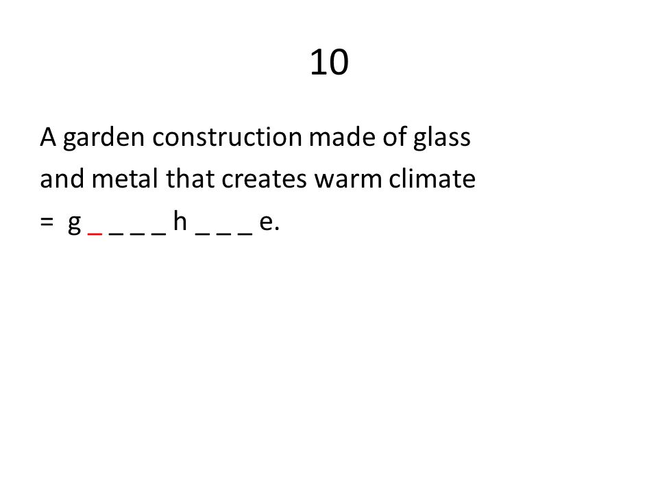 10 A garden construction made of glass and metal that creates warm climate = g _ _ _ _ h _ _ _ e.