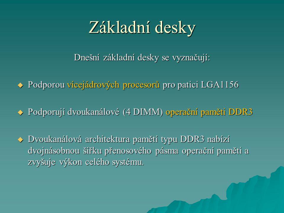 Dnešní základní desky se vyznačují:  Podporou vícejádrových procesorů pro patici LGA1156  Podporují dvoukanálové (4 DIMM) operační paměti DDR3  Dvoukanálová architektura pamětí typu DDR3 nabízí dvojnásobnou šířku přenosového pásma operační paměti a zvyšuje výkon celého systému.