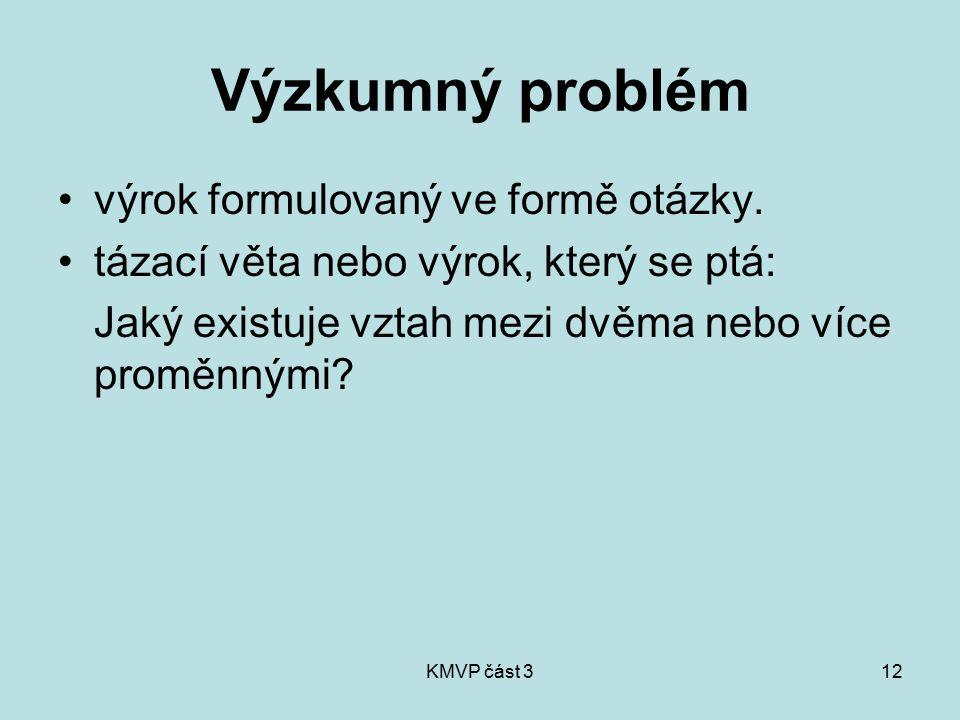 KMVP část 312 Výzkumný problém výrok formulovaný ve formě otázky. tázací věta nebo výrok, který se ptá: Jaký existuje vztah mezi dvěma nebo více promě