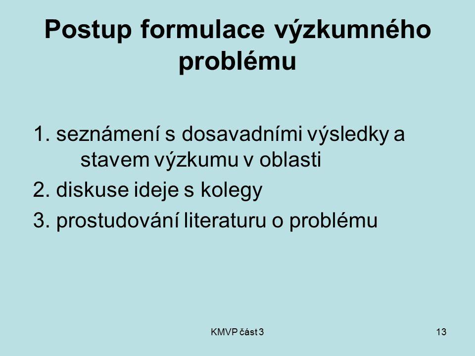 KMVP část 313 Postup formulace výzkumného problému 1. seznámení s dosavadními výsledky a stavem výzkumu v oblasti 2. diskuse ideje s kolegy 3. prostud