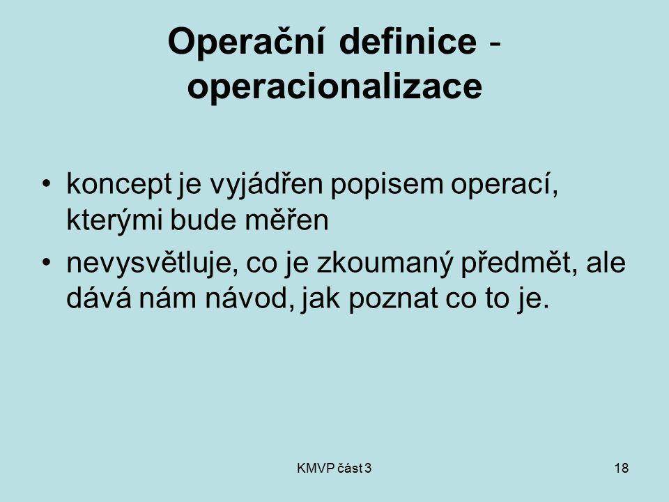 KMVP část 318 Operační definice - operacionalizace koncept je vyjádřen popisem operací, kterými bude měřen nevysvětluje, co je zkoumaný předmět, ale d