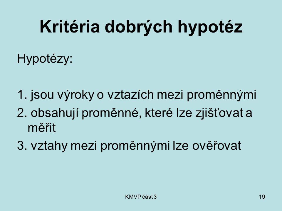 KMVP část 319 Kritéria dobrých hypotéz Hypotézy: 1. jsou výroky o vztazích mezi proměnnými 2. obsahují proměnné, které lze zjišťovat a měřit 3. vztahy