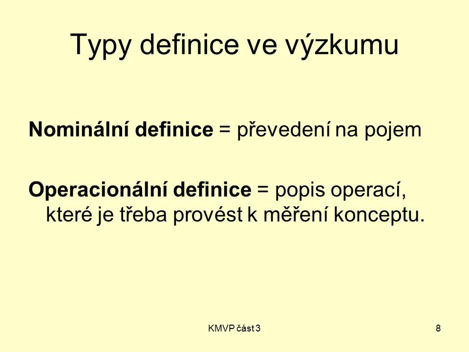 KMVP část 38 Typy definice ve výzkumu Nominální definice = převedení na pojem Operacionální definice = popis operací, které je třeba provést k měření