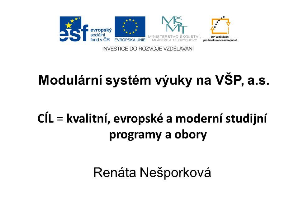 Modulární systém výuky na VŠP, a.s. CÍL = kvalitní, evropské a moderní studijní programy a obory Renáta Nešporková