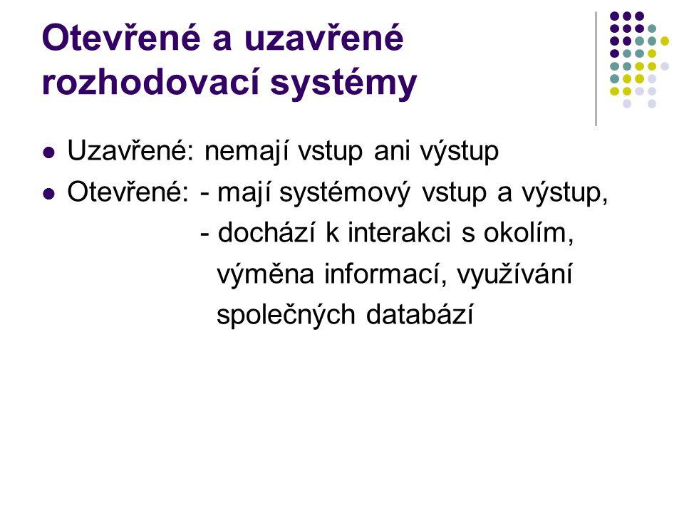 Otevřené a uzavřené rozhodovací systémy Uzavřené: nemají vstup ani výstup Otevřené: - mají systémový vstup a výstup, - dochází k interakci s okolím, v