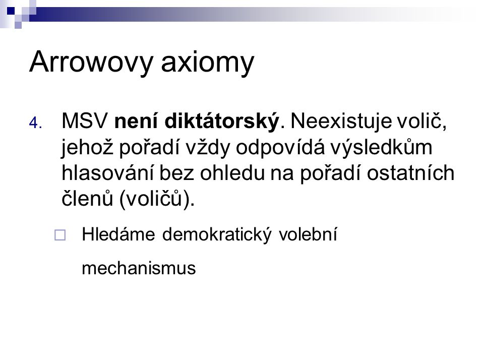 Arrowovy axiomy 4. MSV není diktátorský. Neexistuje volič, jehož pořadí vždy odpovídá výsledkům hlasování bez ohledu na pořadí ostatních členů (voličů