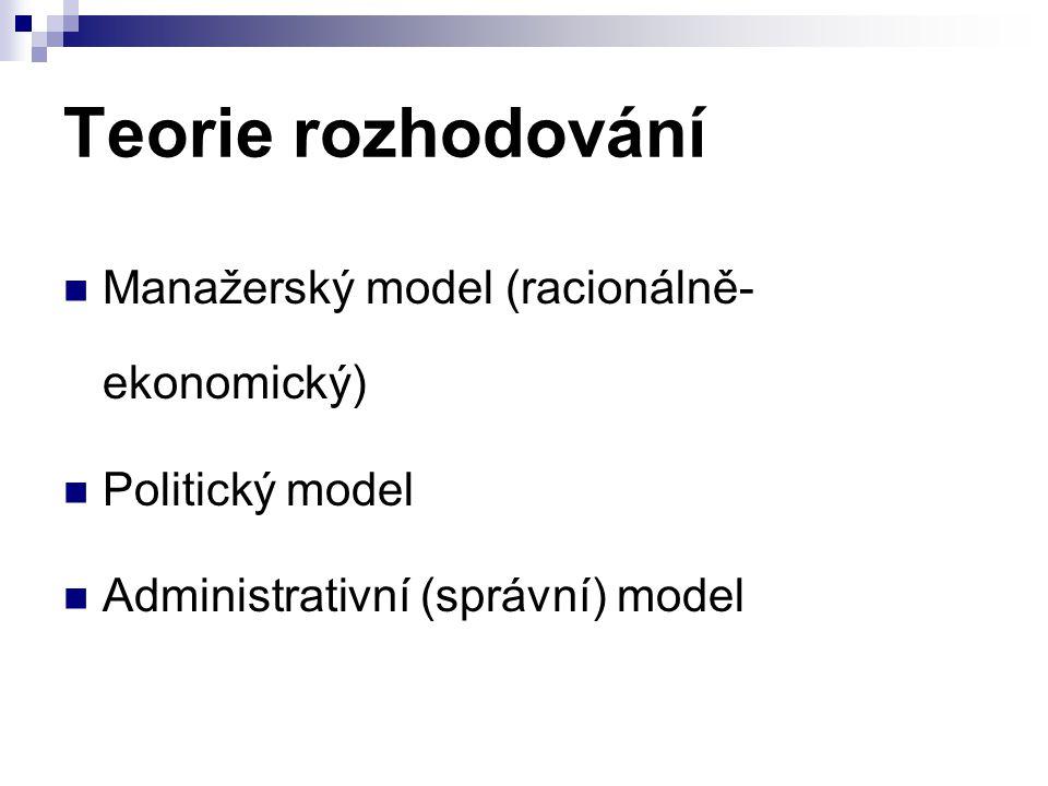Teorie rozhodování Manažerský model (racionálně- ekonomický) Politický model Administrativní (správní) model