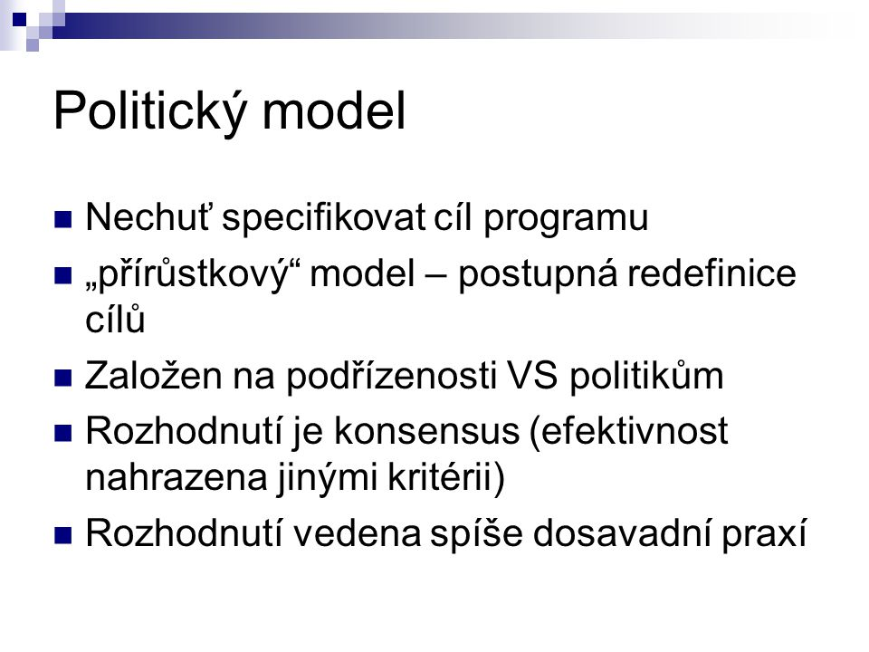"""Politický model Nechuť specifikovat cíl programu """"přírůstkový"""" model – postupná redefinice cílů Založen na podřízenosti VS politikům Rozhodnutí je kon"""