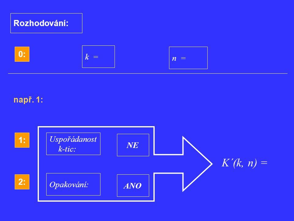 1: Uspořádanost k-tic: NE 2: NE Opakování:ANO ANO 0: k = n = Rozhodování: např. 1: