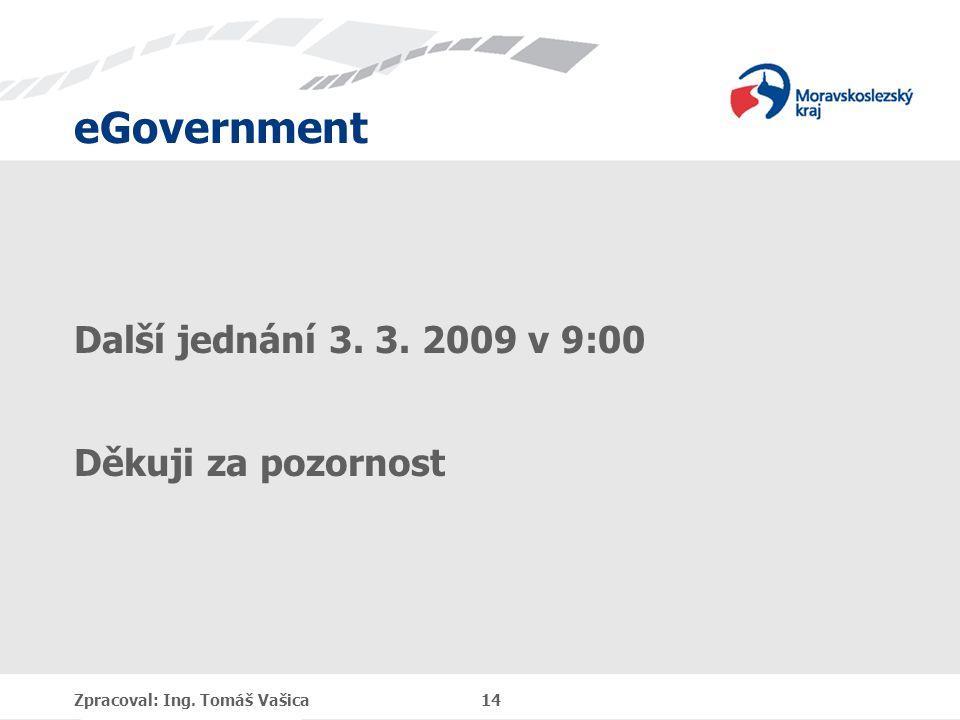 eGovernment Další jednání 3. 3. 2009 v 9:00 Děkuji za pozornost Zpracoval: Ing. Tomáš Vašica 14