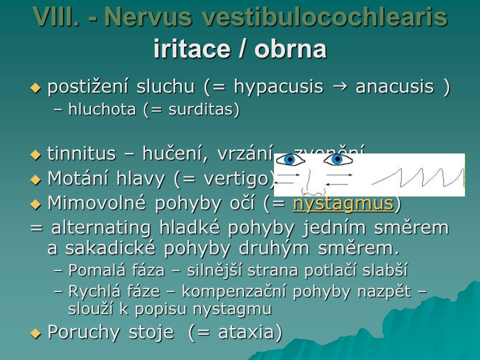 VIII. - Nervus vestibulocochlearis iritace / obrna  postižení sluchu (= hypacusis  anacusis ) –hluchota (= surditas)  tinnitus – hučení, vrzání, zv