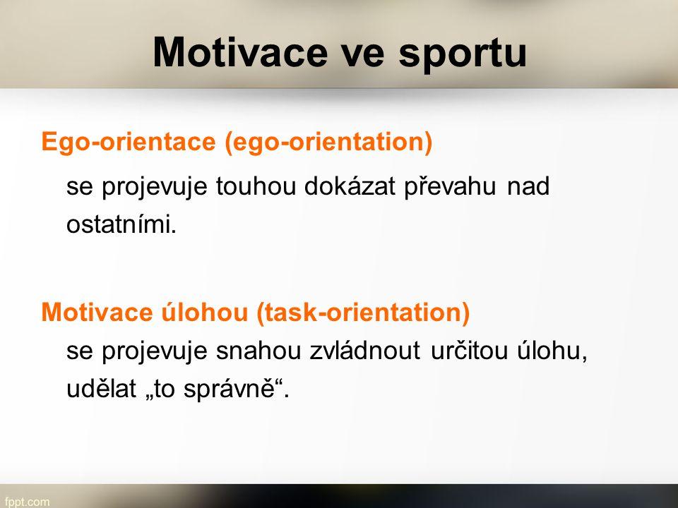 Motivace ve sportu Ego-orientace (ego-orientation) se projevuje touhou dokázat převahu nad ostatními. Motivace úlohou (task-orientation) se projevuje