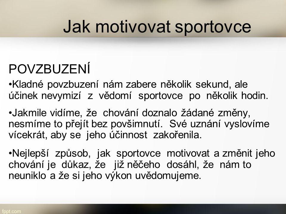 Jak motivovat sportovce POVZBUZENÍ Kladné povzbuzení nám zabere několik sekund, ale účinek nevymizí z vědomí sportovce po několik hodin. Jakmile vidím