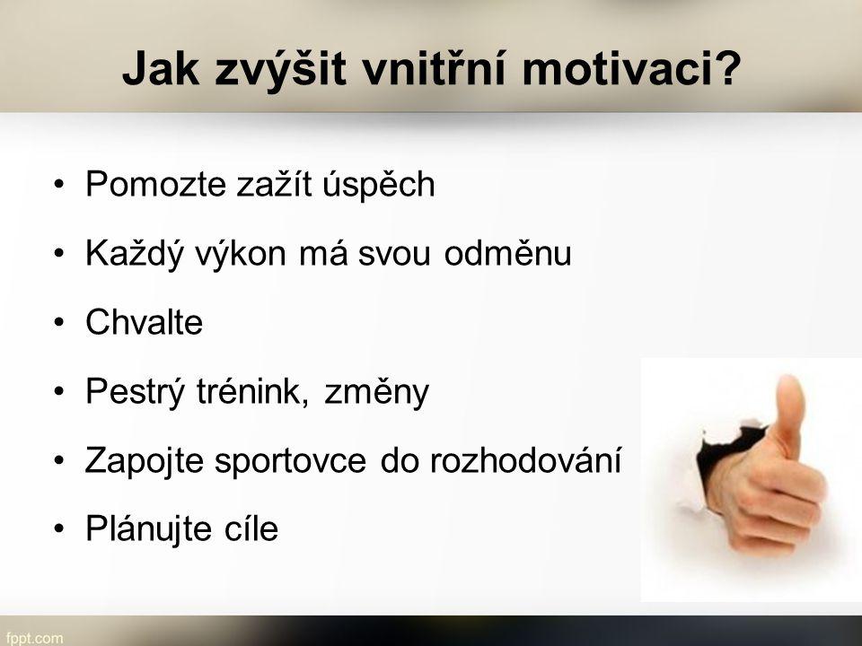 Jak zvýšit vnitřní motivaci? Pomozte zažít úspěch Každý výkon má svou odměnu Chvalte Pestrý trénink, změny Zapojte sportovce do rozhodování Plánujte c