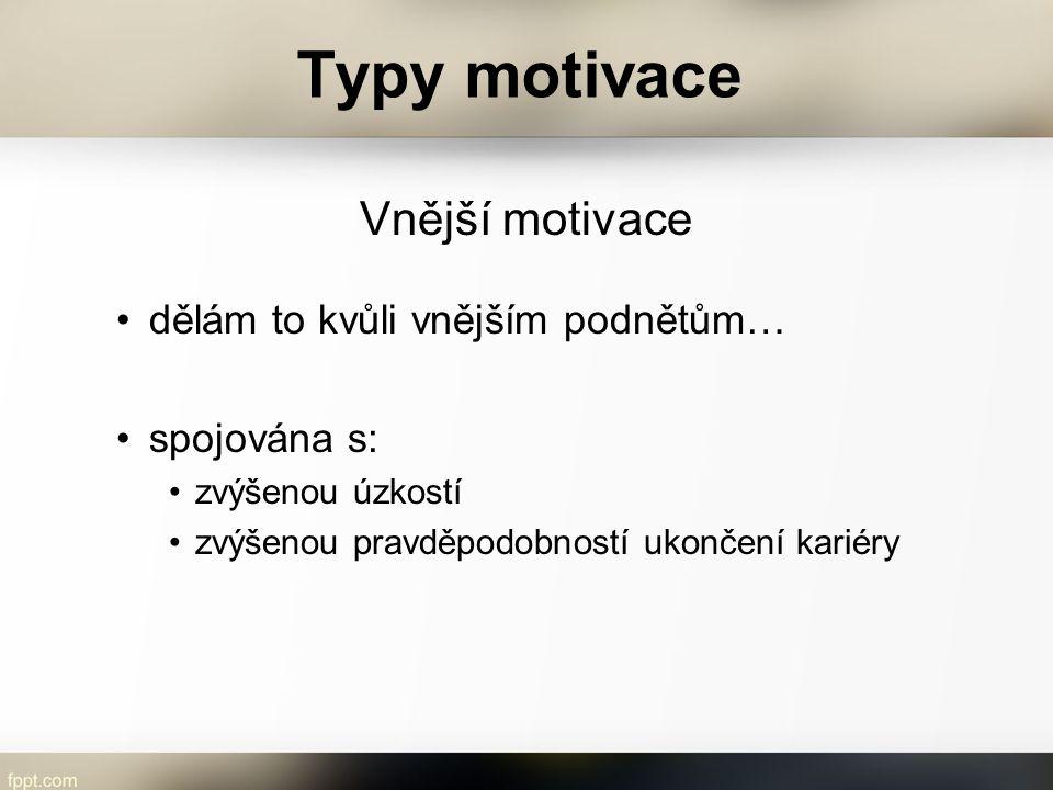 Typy motivace Vnější motivace dělám to kvůli vnějším podnětům… spojována s: zvýšenou úzkostí zvýšenou pravděpodobností ukončení kariéry