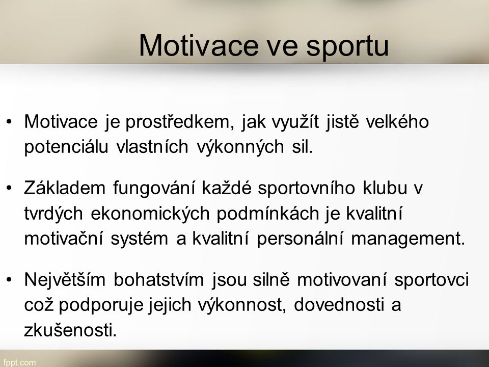 Motivace ve sportu Motivace je prostředkem, jak využít jistě velkého potenciálu vlastních výkonných sil. Základem fungování každé sportovního klubu v