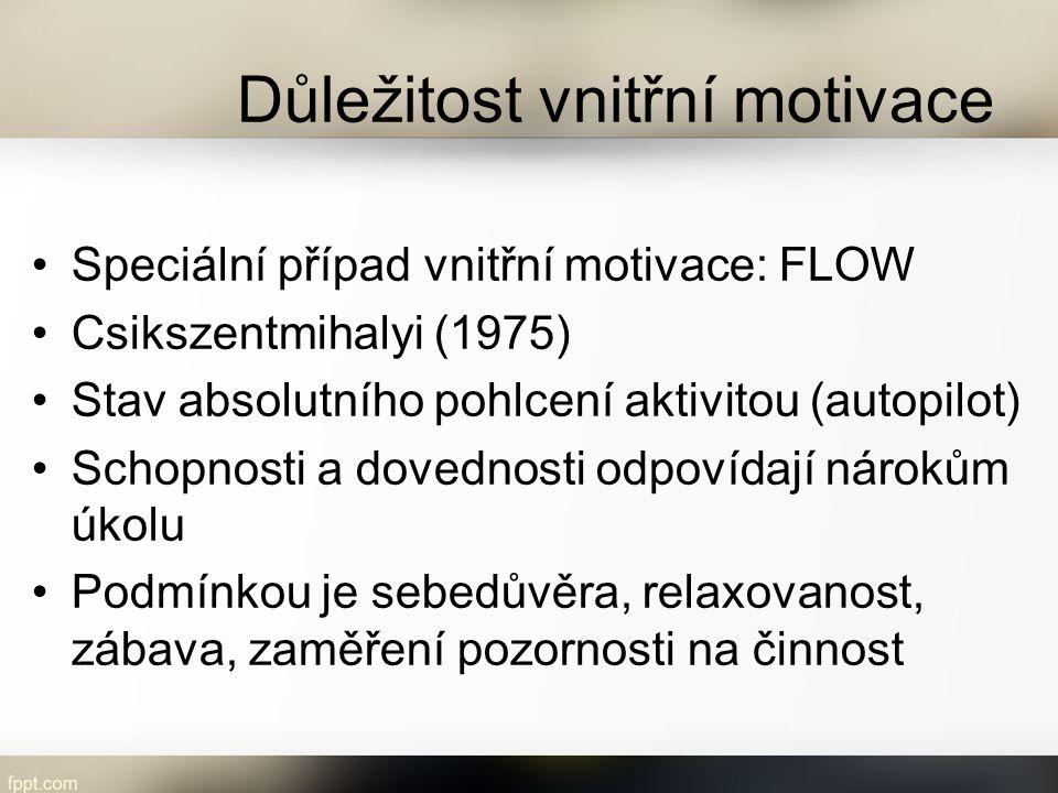 Důležitost vnitřní motivace Speciální případ vnitřní motivace: FLOW Csikszentmihalyi (1975) Stav absolutního pohlcení aktivitou (autopilot) Schopnosti