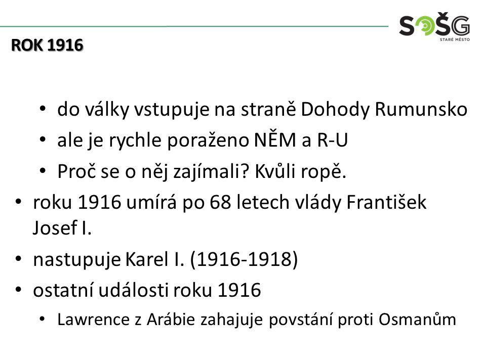 do války vstupuje na straně Dohody Rumunsko ale je rychle poraženo NĚM a R-U Proč se o něj zajímali? Kvůli ropě. roku 1916 umírá po 68 letech vlády Fr