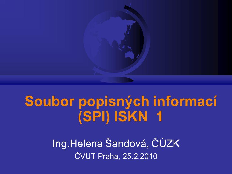 Soubor popisných informací (SPI) ISKN 1 Ing.Helena Šandová, ČÚZK ČVUT Praha, 25.2.2010