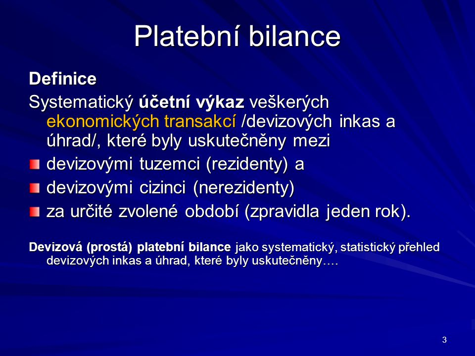 Platební bilance Definice Systematický účetní výkaz veškerých ekonomických transakcí /devizových inkas a úhrad/, které byly uskutečněny mezi devizovými tuzemci (rezidenty) a devizovými cizinci (nerezidenty) za určité zvolené období (zpravidla jeden rok).