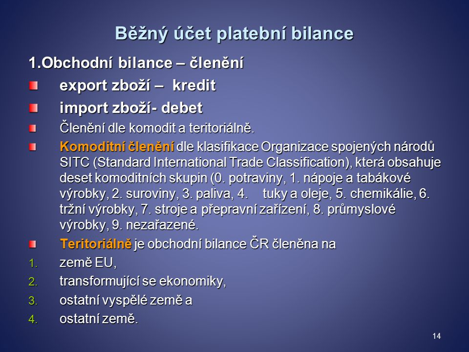 Běžný účet platební bilance 1.Obchodní bilance – členění export zboží – kredit import zboží- debet Členění dle komodit a teritoriálně.