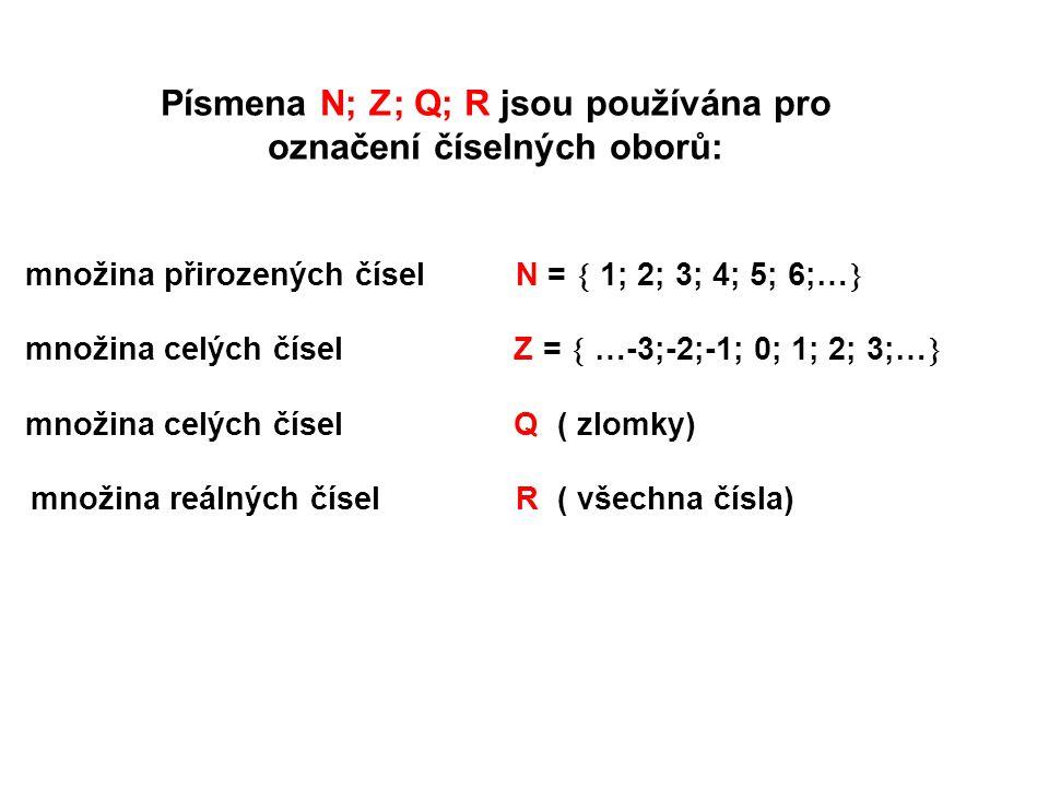 Písmena N; Z; Q; R jsou používána pro označení číselných oborů: množina přirozených čísel N =  1; 2; 3; 4; 5; 6;…  množina celých čísel Z =  …-3;-2