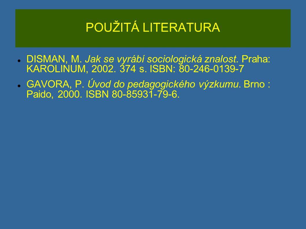 POUŽITÁ LITERATURA DISMAN, M. Jak se vyrábí sociologická znalost. Praha: KAROLINUM, 2002. 374 s. ISBN: 80-246-0139-7 GAVORA, P. Úvod do pedagogického
