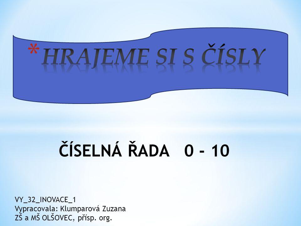 ČÍSELNÁ ŘADA 0 - 10 VY_32_INOVACE_1 Vypracovala: Klumparová Zuzana ZŠ a MŠ OLŠOVEC, přísp. org.