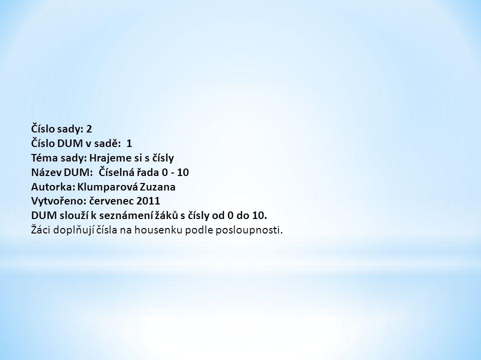 Číslo sady: 2 Číslo DUM v sadě: 1 Téma sady: Hrajeme si s čísly Název DUM: Číselná řada 0 - 10 Autorka: Klumparová Zuzana Vytvořeno: červenec 2011 DUM