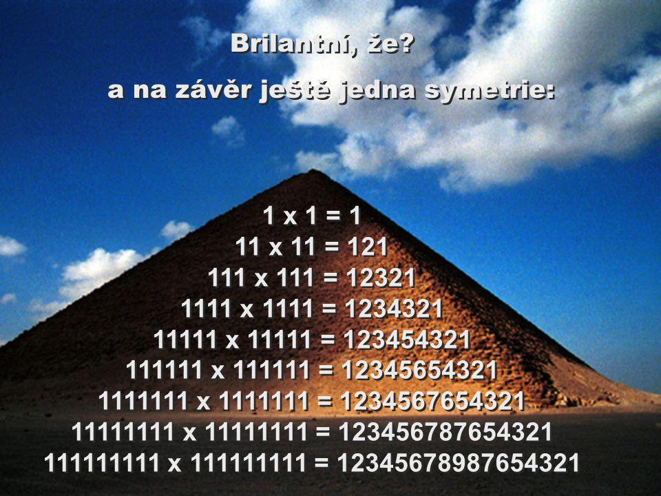 1 x 1 = 1 11 x 11 = 121 111 x 111 = 12321 1111 x 1111 = 1234321 11111 x 11111 = 123454321 111111 x 111111 = 12345654321 1111111 x 1111111 = 1234567654321 11111111 x 11111111 = 123456787654321 111111111 x 111111111 = 12345678987654321 Brilantní, že.
