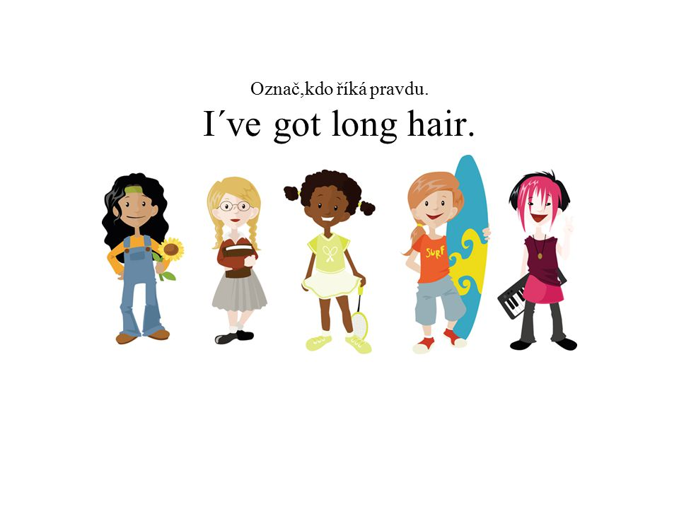 Označ,kdo říká pravdu. I´ve got long hair.