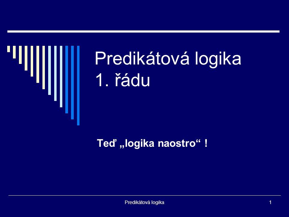 """Predikátová logika1 Predikátová logika 1. řádu Teď """"logika naostro !"""