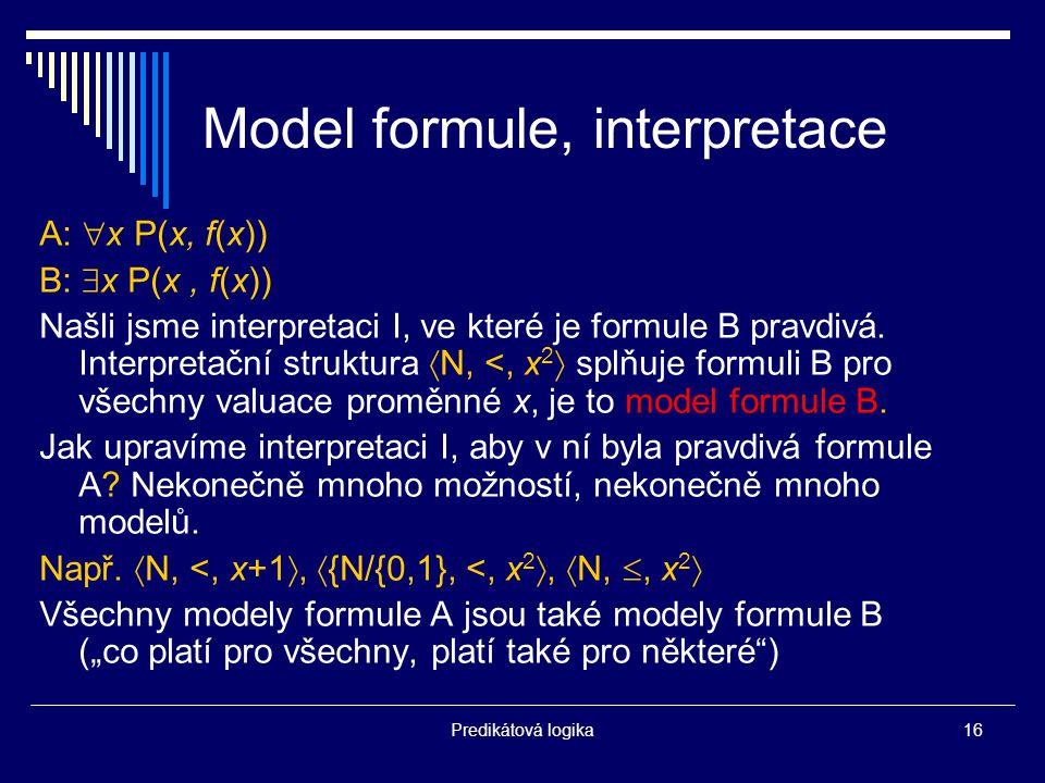 Predikátová logika16 Model formule, interpretace A:  x P(x, f(x)) B:  x P(x, f(x)) Našli jsme interpretaci I, ve které je formule B pravdivá.