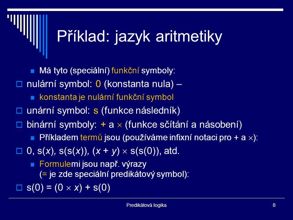 Predikátová logika8 Příklad: jazyk aritmetiky Má tyto (speciální) funkční symboly:  nulární symbol: 0 (konstanta nula) – konstanta je nulární funkční symbol  unární symbol: s (funkce následník)  binární symboly: + a  (funkce sčítání a násobení) Příkladem termů jsou (používáme infixní notaci pro + a  ):  0, s(x), s(s(x)), (x + y)  s(s(0)), atd.