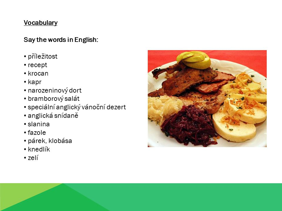 Vocabulary Say the words in English: příležitost recept krocan kapr narozeninový dort bramborový salát speciální anglický vánoční dezert anglická snídaně slanina fazole párek, klobása knedlík zelí