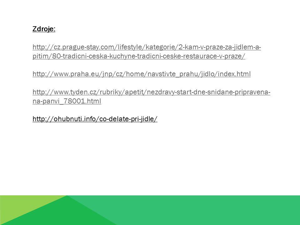 Zdroje: http://cz.prague-stay.com/lifestyle/kategorie/2-kam-v-praze-za-jidlem-a- pitim/80-tradicni-ceska-kuchyne-tradicni-ceske-restaurace-v-praze/ http://www.praha.eu/jnp/cz/home/navstivte_prahu/jidlo/index.html http://www.tyden.cz/rubriky/apetit/nezdravy-start-dne-snidane-pripravena- na-panvi_78001.html http://ohubnuti.info/co-delate-pri-jidle/