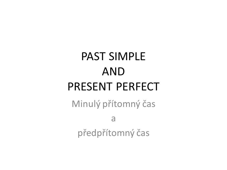 PAST SIMPLE AND PRESENT PERFECT Minulý přítomný čas a předpřítomný čas