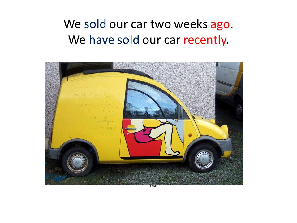We sold our car two weeks ago. We have sold our car recently. Obr. 4