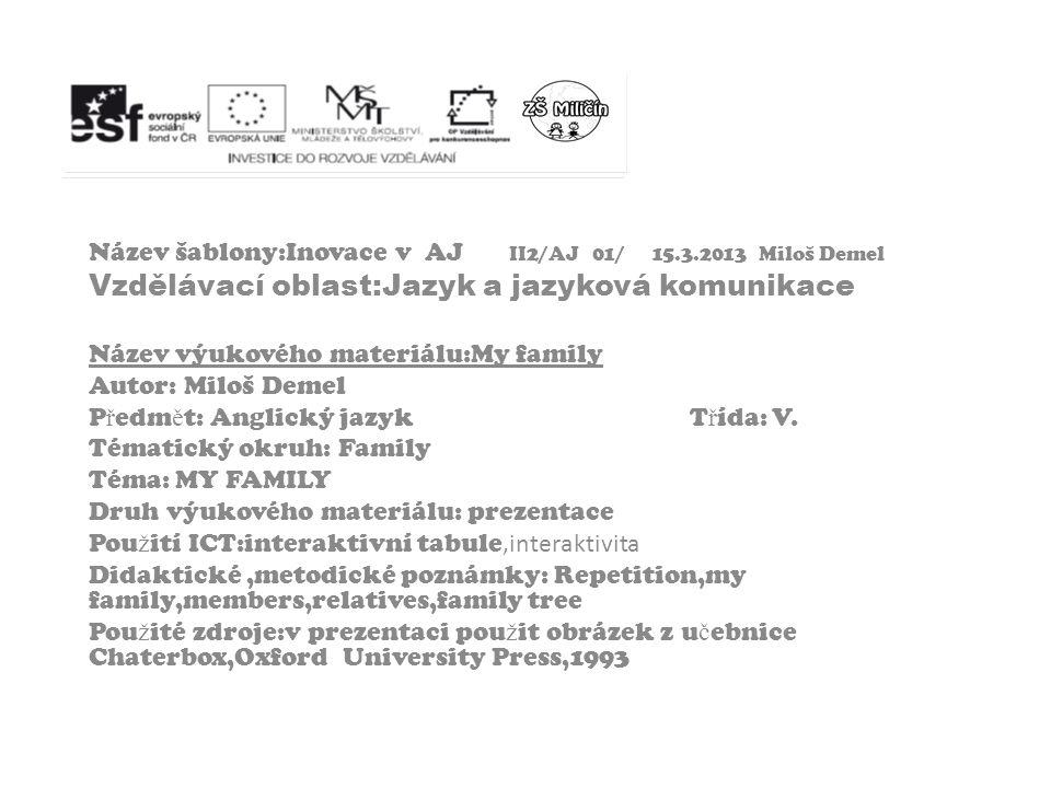 Název šablony:Inovace v AJ II2/AJ 01/ 15.3.2013 Miloš Demel Vzdělávací oblast:Jazyk a jazyková komunikace Název výukového materiálu:My family Autor: M
