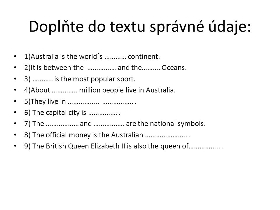 Doplňte do textu správné údaje: 1)Australia is the world´s ………… continent. 2)It is between the ……………. and the………. Oceans. 3) ……….. is the most popular