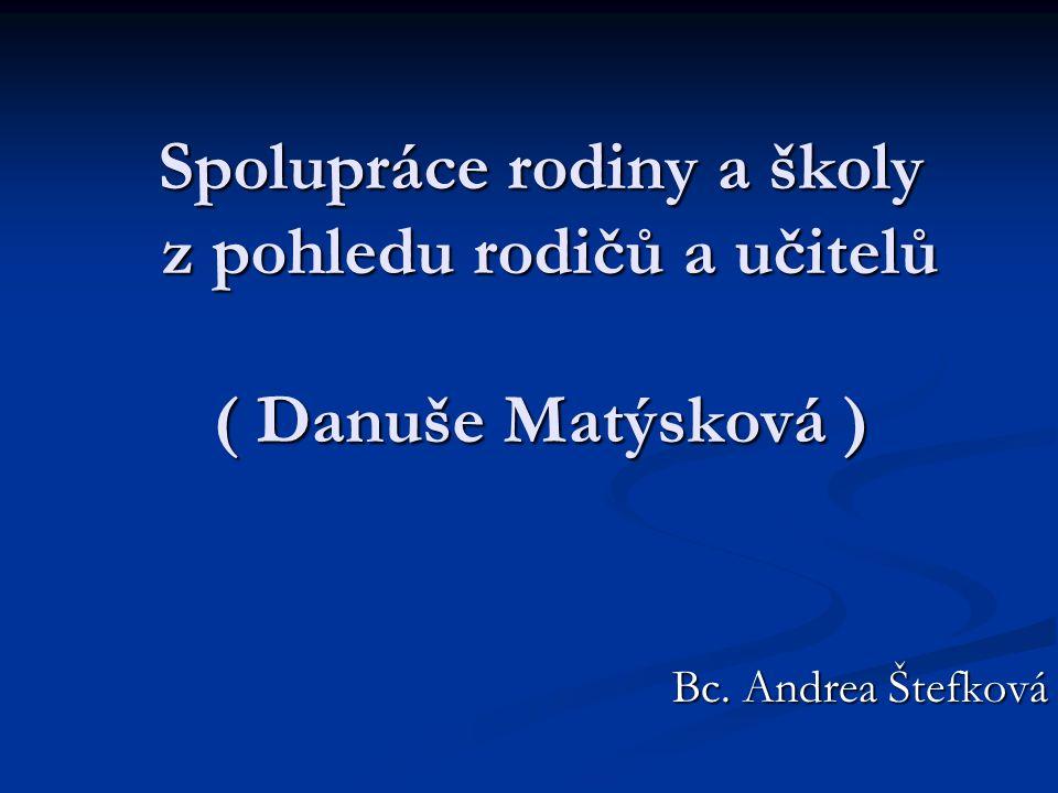 Spolupráce rodiny a školy z pohledu rodičů a učitelů ( Danuše Matýsková ) Bc. Andrea Štefková