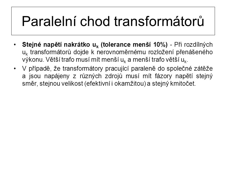 Paralelní chod transformátorů V případě, že transformátory pracující paraleně do společné zátěže a jsou napájeny z různých zdrojů musí mít fázory napětí stejný směr, stejnou velikost (efektivní i okamžitou) a stejný kmitočet.