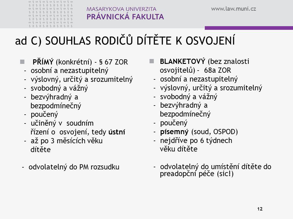 www.law.muni.cz 12 ad C) SOUHLAS RODIČŮ DÍTĚTE K OSVOJENÍ PŘÍMÝ (konkrétní) - § 67 ZOR - osobní a nezastupitelný - výslovný, určitý a srozumitelný - s